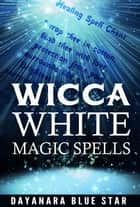 Wicca: White Magic Spells ebook by Dayanara Blue Star