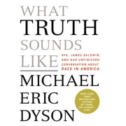 What Truth Sounds Like - Robert F. Kennedy, James Baldwin, and Our Unfinished Conversation About Race in America audiobook by Michael Eric Dyson
