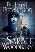 The Last Pendragon (The Last Pendragon Saga) ebook by Sarah Woodbury