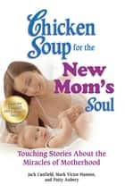 Chicken Soup for the New Mom's Soul - Touching Stories about the Miracles of Motherhood ebook by Jack Canfield, Mark Victor Hansen