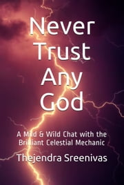 Never Trust Any God: A Mild & Wild Chat with the Brilliant Celestial Mechanic ebook by Thejendra Sreenivas