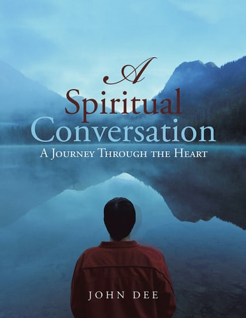 A Spiritual Conversation - A Journey Through the Heart ebook by John Dee