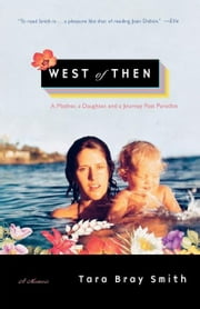 West of Then - A Mother, a Daughter, and a Journey Past Paradise ebook by Tara Bray Smith
