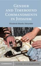 Gender and Timebound Commandments in Judaism ebook by Elizabeth Shanks Alexander