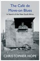 The Cafe de Move-on Blues - In Search of the New South Africa ebook by Christopher Hope