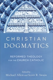 Christian Dogmatics - Reformed Theology for the Church Catholic ebook by Michael Allen,Scott R. Swain
