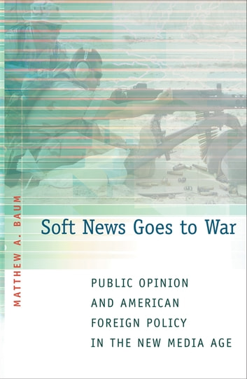Soft News Goes to War - Public Opinion and American Foreign Policy in the New Media Age ebook by Matthew A. Baum