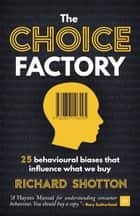 The Choice Factory - 25 behavioural biases that influence what we buy ebook by Richard Shotton