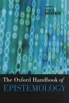 The Oxford Handbook of Epistemology ebook by Paul K. Moser