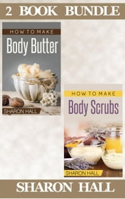 "(2 Book Bundle) ""How To Make Body Butter"" & ""How To Make Body Scrubs"" - Skin Care Guides, #5 ebook by Sharon Hall"