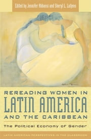 Rereading Women in Latin America and the Caribbean - The Political Economy of Gender ebook by Jennifer Abbassi,Sheryl L. Lutjens,Angela Nieves-Xavier de Brito,Rosa M. Cañadell,Norma Chinchilla,Christine E. Eber,Christine G. T. Ho,Karen Kampwirth,David Kunzle,Eleanor Leacock,Sara Nelson,Helen I. Safa,Marta E. Savigliano,Lynn Stephen,Nancy Saporta Sternbach,Camilla Townsend,Mary Kay Vaughan,Moema Viezzer,Grace Ester Young