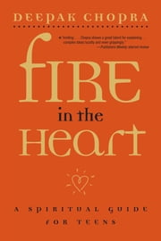 Fire in the Heart - A Spiritual Guide for Teens ebook by Deepak Chopra, M.D.