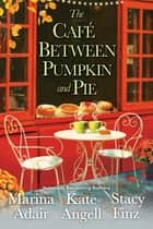 The Café between Pumpkin and Pie ebook by Kate Angell, Marina Adair, Stacy Finz