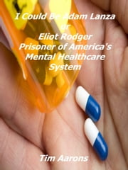 I Could Be Adam Lanza or Elliot Rodger Prisoner of America's Mental Healthcare System ebook by Timothy Aarons