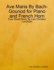 Ave Maria By Bach-Gounod for Piano and French Horn - Pure Sheet Music By Lars Christian Lundholm ebook by Lars Christian Lundholm