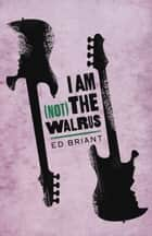 I Am (Not) the Walrus ebook by Ed Briant