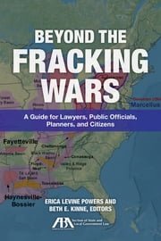 Beyond the Fracking Wars - A Guide for Lawyers, Public Officials, Planners, and Citizens ebook by Beth E. Kinne,Erica Levine Powers