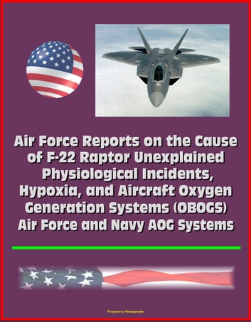 Air Force Reports on the Cause of F-22 Raptor Unexplained Physiological Incidents, Hypoxia, and Aircraft Oxygen Generation Systems (OBOGS), Air Force and Navy AOG Systems ebook by Progressive Management