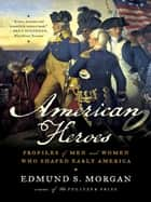 American Heroes: Profiles of Men and Women Who Shaped Early America ebook by Edmund S. Morgan