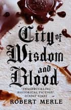 City of Wisdom and Blood (Fortunes of France 2) ebook by Robert Merle, T. Jefferson Kline