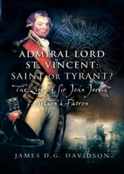 Admiral Lord St. Vincent – Saint or Tyrant? - The Life of Sir John Jervis, Nelson's Patron ebook by James Davidson