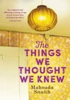 The Things We Thought We Knew ebook by Mahsuda Snaith