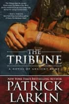 The Tribune: A Novel of Ancient Rome ebook by Patrick Larkin