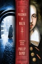 A Prisoner in Malta - A Christopher Marlowe Mystery ebook by Phillip DePoy