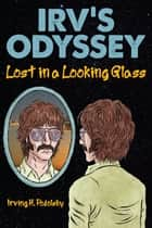 Irv's Odyssey: Lost in a Looking Glass, Book 1 ebook by Irving H. Podolsky