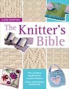 The Knitter's Bible - The Complete Handbook for Creative Knitters ebook by Claire Crompton