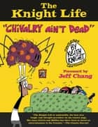 "The Knight Life - ""Chivalry Ain't Dead"" ebook by Keith Knight, Jeff Chang"