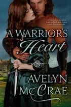 A Warrior's Heart - A Medieval Romance ebook by Abbie Zanders, Avelyn McCrae