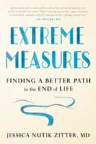 Extreme Measures - Finding a Better Path to the End of Life ebook by Dr. Jessica Nutik Zitter, M.D.