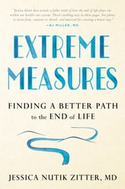 Extreme Measures - Finding a Better Path to the End of Life ebook by Jessica Nutik Zitter, M.D.