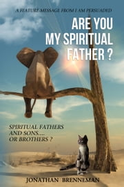 Are You My Spiritual Father? - Spiritual Fathers And Sons...Or Brothers? ebook by Jonathan Brenneman