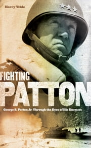 Fighting Patton - George S. Patton Jr. Through the Eyes of His Enemies ebook by Harry Yeide