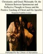 Christianity and Greek Philosophy Or, The Relation Between Spontaneous and Reflective Thought in Greece and The Positive Teaching of Christ and His Apostles ebook by Benjamin Franklin Cocker