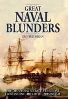 Great Naval Blunders - History's worst sea battle decisions from ancient times to the present day ebook by Geoffrey Regan
