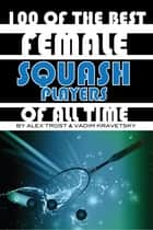 100 of the Best Female Squash Players of All Time ebook by alex trostanetskiy