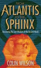 From Atlantis To The Sphinx - Recovering the Lost Wisdom of the Ancient World ebook by Colin Wilson