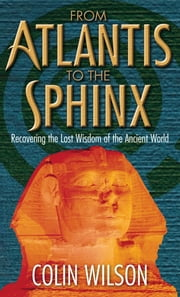 From Atlantis To The Sphinx - Recovering the Lost Wisdom of the Ancient World ebook de Colin Wilson