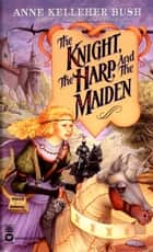 The Knight, the Harp, and the Maiden ebook by Anne Kelleher Bush