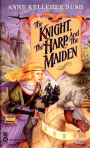 Knight, the Harp, and the Maiden, The ebook by Anne Kelleher Bush