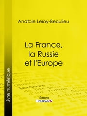 La France, la Russie et l'Europe ebook by Anatole Leroy-Beaulieu, Ligaran
