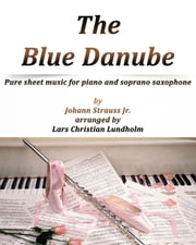 The Blue Danube Pure sheet music for piano and soprano saxophone by Johann Strauss Jr. arranged by Lars Christian Lundholm ebook by Pure Sheet Music
