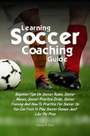 Learning Soccer Coaching Guide - Beginner Tips On Soccer Rules, Soccer Moves, Soccer Practice Drills, Soccer Training And How To Practice For Soccer So You Can Train To Play Soccer Games Just Like The Pros ebook by Jimmy K. Finn