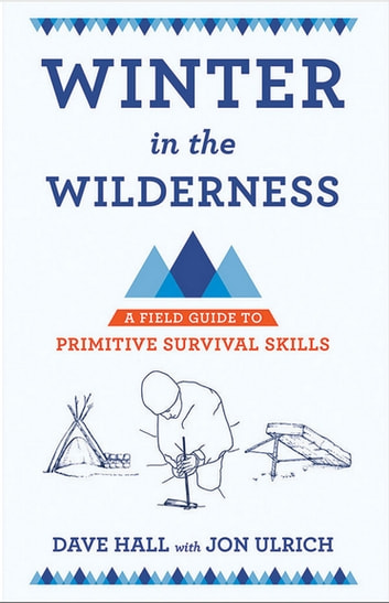 Winter in the Wilderness - A Field Guide to Primitive Survival Skills ebook by Dave Hall
