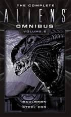 The Complete Aliens Omnibus - Volume Six (Cauldron, Steel Egg) ebook by Diane Carey, John Shirley