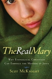 The Real Mary: Why Evangelical Christians Can Embrace the Mother of Jesus - Why Evangelical Christians Can Embrace the Mother of Jesus ebook by Scot McKnight