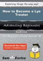 How to Become a Lye Treater ebook by Yuko Matlock